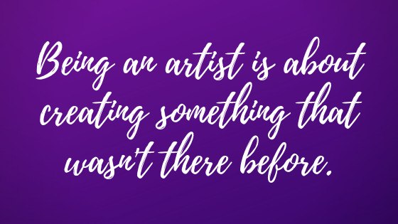 Being and artist is about creating something that wasn't there before.